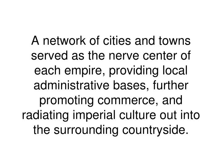 A network of cities and towns served as the nerve center of each empire, providing local administrative bases,