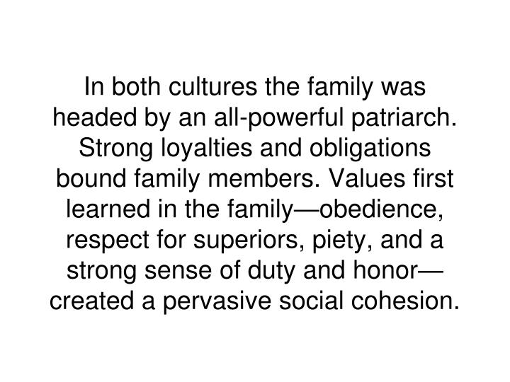 In both cultures the family was headed by an all-powerful patriarch. Strong loyalties and obligations bound family members. Values first learned in the family—obedience, respect for superiors, piety, and a strong sense of duty and honor—created a pervasive social cohesion.