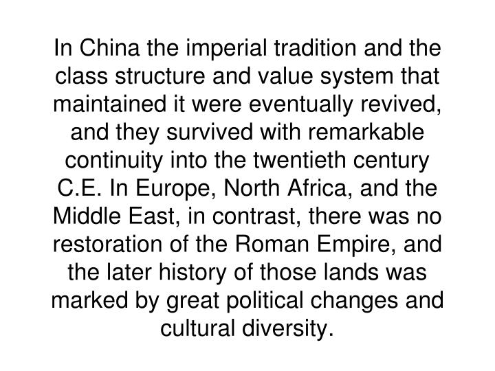 In China the imperial tradition and the class structure and value system that maintained it were eventually revived, and they survived with remarkable continuity into the twentieth century C.E. In Europe, North Africa, and the Middle East, in contrast, there was no restoration of the Roman Empire, and the later history of those lands was marked by great political changes and cultural diversity.