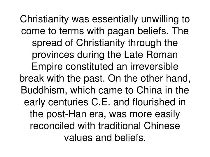 Christianity was essentially unwilling to come to terms with pagan beliefs. The spread of Christianity through the provinces during the Late Roman Empire constituted an irreversible break with the past. On the other hand, Buddhism, which came to China in the early centuries C.E. and flourished in the post-Han era, was more easily reconciled with traditional Chinese values and beliefs