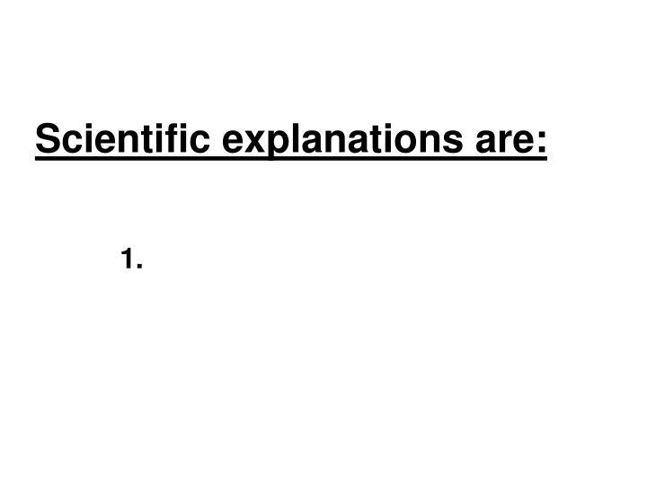 Scientific explanations are: