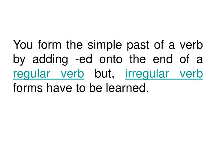 You form the simple past of a verb by adding -ed onto the end of a