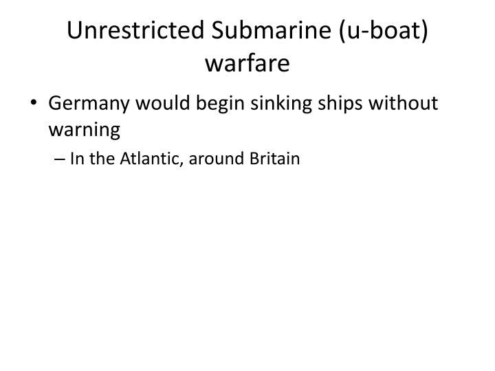 Unrestricted Submarine (u-boat) warfare