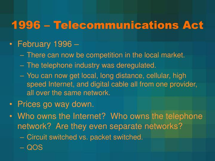 an introduction to the telecommunications act of 1996 Telecommunications act of 1996, pub l no 104-104, 110 stat 56 (feb 8, 1996), codified as amended in scattered sections of 15 and 47 usc in 1996, congress enacted comprehensive reform of the nation's statutory and regulatory framework for telecommunications by passing the act, which.