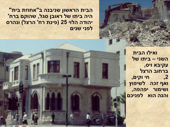 """הבית הראשון שניבנה ב""""אחוזת בית"""" היה ביתו של ראובן סגל, שהוקם ברח' יהודה הלוי 25 (פינת רח' הרצל) ונהרס לפני שנים"""