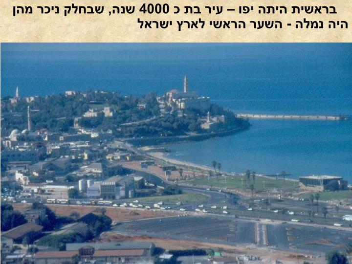 בראשית היתה יפו – עיר בת כ 4000 שנה, שבחלק ניכר מהן היה נמלה - השער הראשי לארץ ישראל