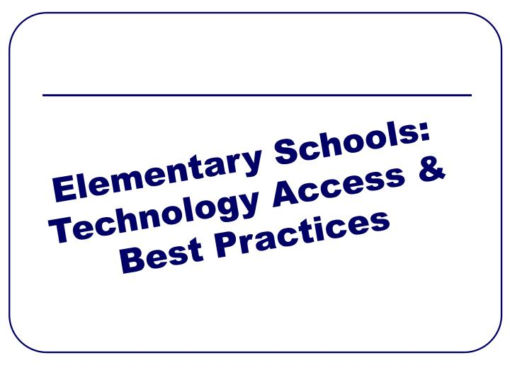 Elementary Schools: Technology Access & Best Practices