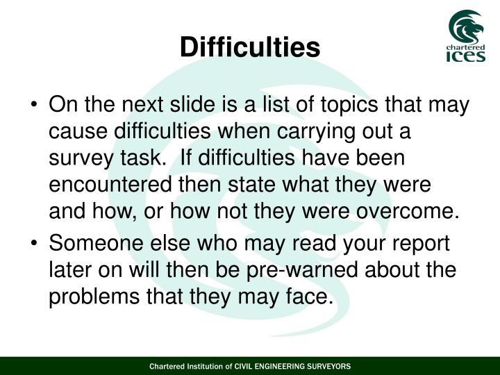 On the next slide is a list of topics that may cause difficulties when carrying out a survey task.  If difficulties have been encountered then state what they were and how, or how not they were overcome.