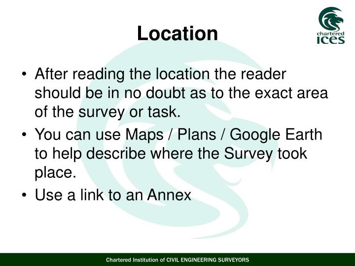After reading the location the reader should be in no doubt as to the exact area of the survey or task.