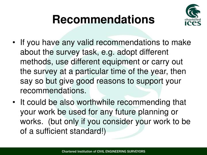 If you have any valid recommendations to make about the survey task, e.g. adopt different methods, use different equipment or carry out the survey at a particular time of the year, then say so but give good reasons to support your recommendations.