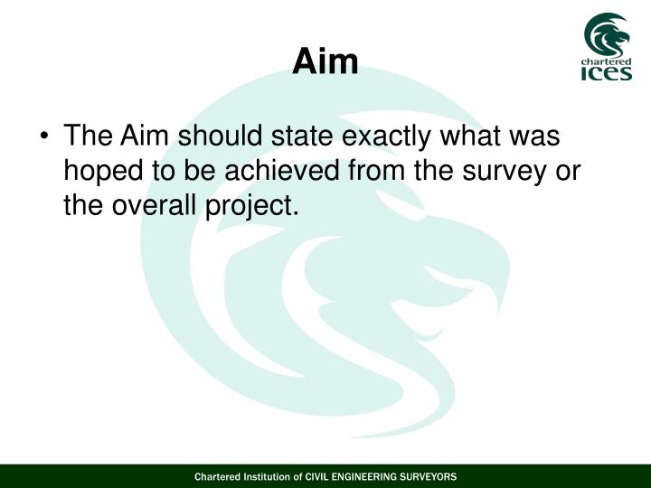 The Aim should state exactly what was hoped to be achieved from the survey or the overall project.