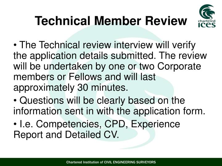 The Technical review interview will verify the application details submitted. The review will be undertaken by one or two Corporate members or Fellows and will last approximately 30 minutes.