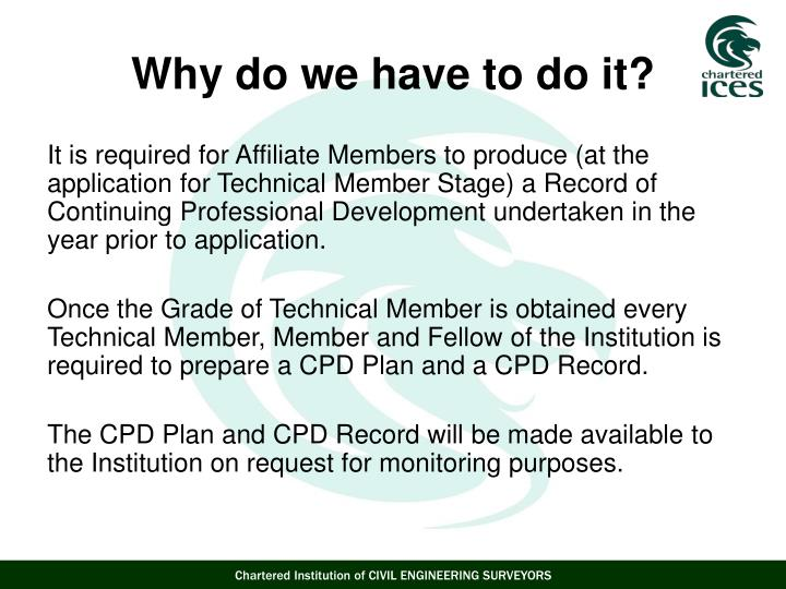 It is required for Affiliate Members to produce (at the application for Technical Member Stage) a Record of Continuing Professional Development undertaken in the year prior to application.