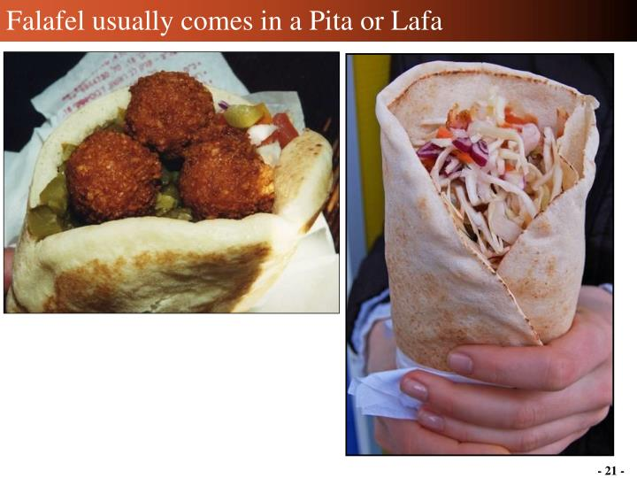 Falafel usually comes in a Pita or Lafa