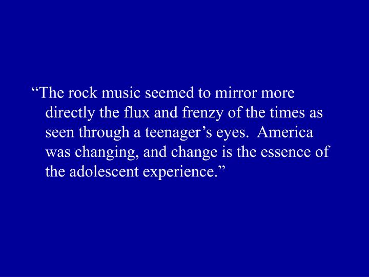 """The rock music seemed to mirror more directly the flux and frenzy of the times as seen through a teenager's eyes.  America was changing, and change is the essence of the adolescent experience."""