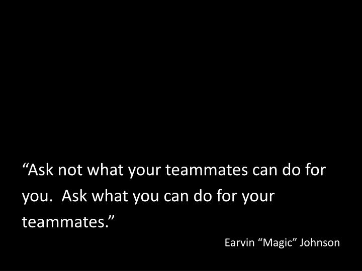 """Ask not what your teammates can do for"