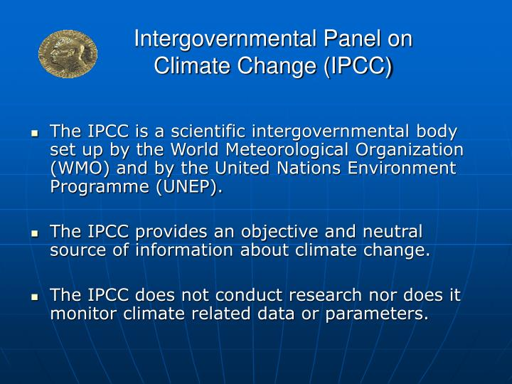 The IPCC is a scientific intergovernmental body set up by the World Meteorological Organization (WMO) and by the United Nations Environment Programme (UNEP).
