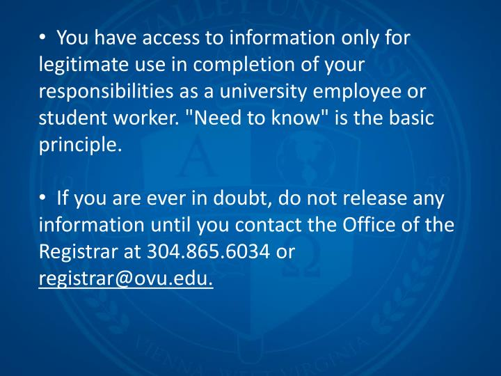 "You have access to information only for legitimate use in completion of your responsibilities as a university employee or student worker. ""Need to know"" is the basic principle."