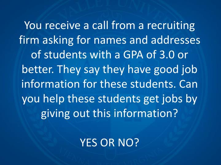 You receive a call from a recruiting firm asking for names and addresses of students with a GPA of 3.0 or better. They say they have good job information for these students. Can you help these students get jobs by giving out this information?