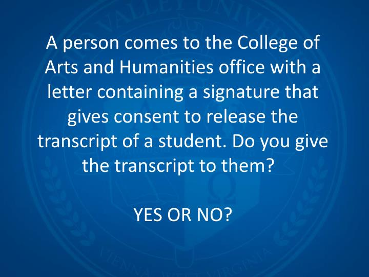 A person comes to the College of Arts and Humanities office with a letter containing a signature that gives consent to release the transcript of a student. Do you give the transcript to them?