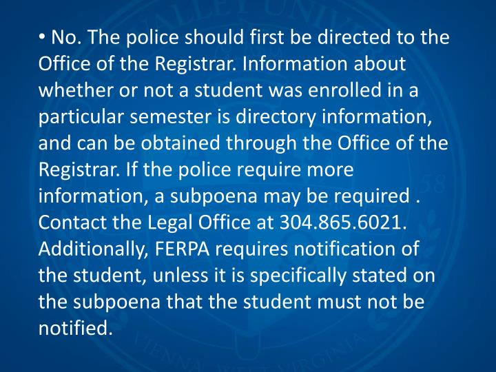 No. The police should first be directed to the Office of the Registrar. Information about whether or not a student was enrolled in a particular semester is directory information, and can be obtained through the Office of the Registrar. If the police require more information, a subpoena may be required . Contact the Legal Office at 304.865.6021. Additionally, FERPA requires notification of the student, unless it is specifically stated on the subpoena that the student must not be notified.