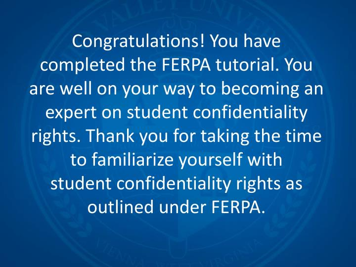 Congratulations! You have completed the FERPA tutorial. You