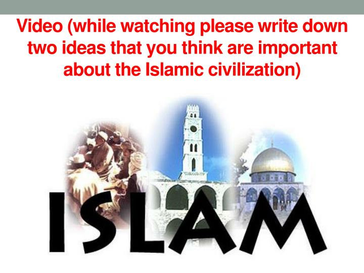 Video (while watching please write down two ideas that you think are important about the Islamic civilization)