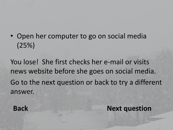 Open her computer to go on social media (25%)