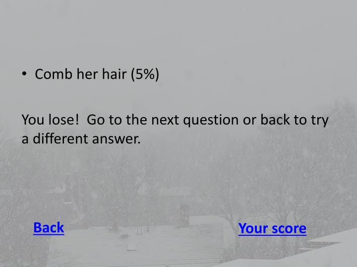 Comb her hair (5%)