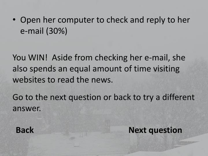 Open her computer to check and reply to her e-mail (30%)