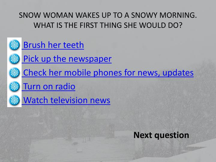 Snow woman wakes up to a snowy morning what is the first thing she would do
