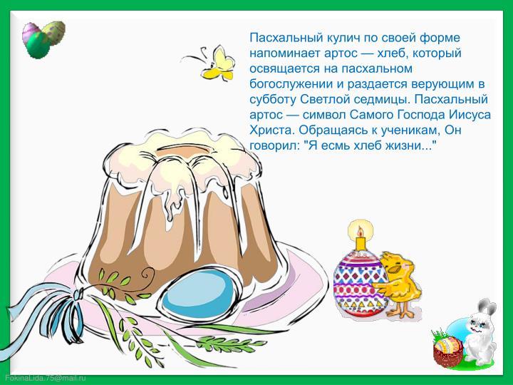 """Пасхальный кулич по своей форме напоминает артос — хлеб, который освящается на пасхальном богослужении и раздается верующим в субботу Светлой седмицы. Пасхальный артос — символ Самого Господа Иисуса Христа. Обращаясь к ученикам, Он говорил: """"Я"""
