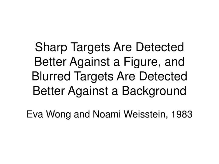 Sharp Targets Are Detected Better Against a Figure, and Blurred Targets Are Detected Better Against ...