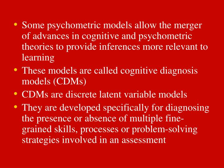 Some psychometric models allow the merger of advances in cognitive and psychometric theories to provide inferences more relevant to learning