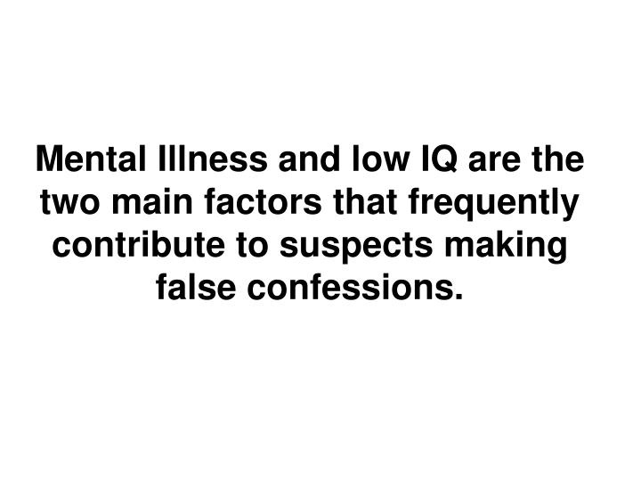 Mental Illness and low IQ are the two main factors that frequently contribute to suspects making false confessions.