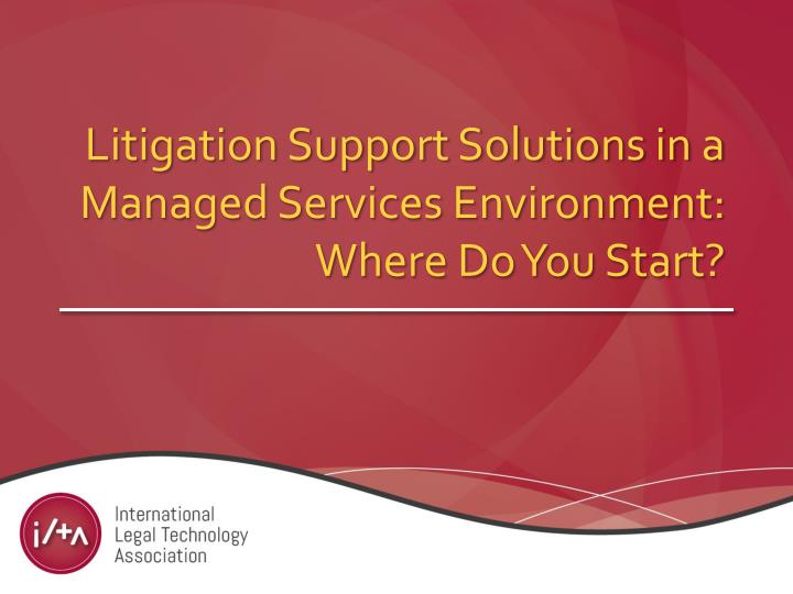 Litigation support solutions in a managed services environment where do you start