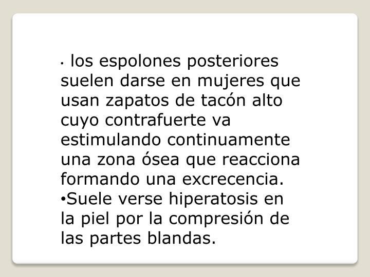 los espolones posteriores suelen darse en mujeres que usan zapatos de tacón alto cuyo contrafuerte va estimulando continuamente una zona ósea que reacciona formando una excrecencia.