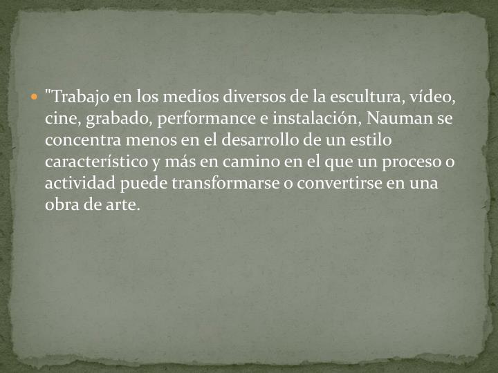 """""""Trabajo en los medios diversos de la escultura, vídeo, cine, grabado, performance e instalación,"""
