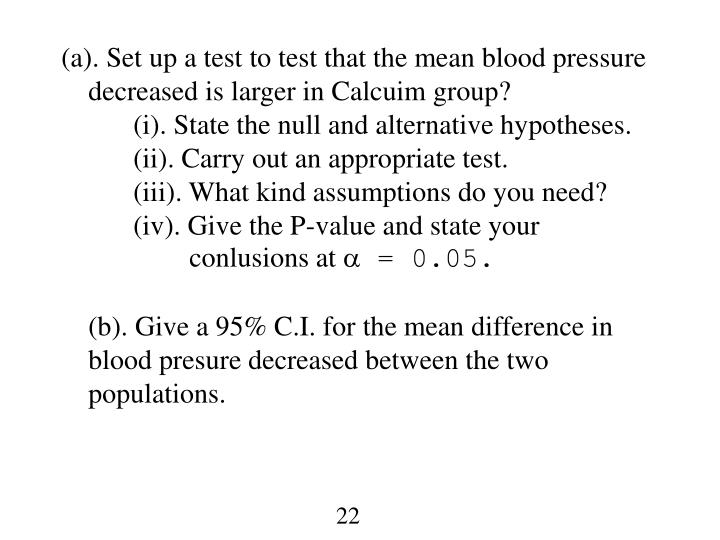 (a). Set up a test to test that the mean blood pressure decreased is larger in Calcuim group?