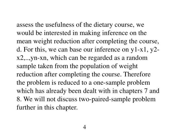 assess the usefulness of the dietary course, we would be interested in making inference on the mean weight reduction after completing the course, d. For this, we can base our inference on y1-x1, y2-x2,..,yn-xn, which can be regarded as a random sample taken from the population of weight reduction after completing the course. Therefore the problem is reduced to a one-sample problem which has already been dealt with in chapters 7 and 8. We will not discuss two-paired-sample problem further in this chapter.