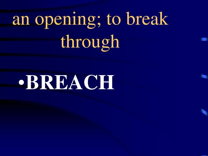 an opening; to break through