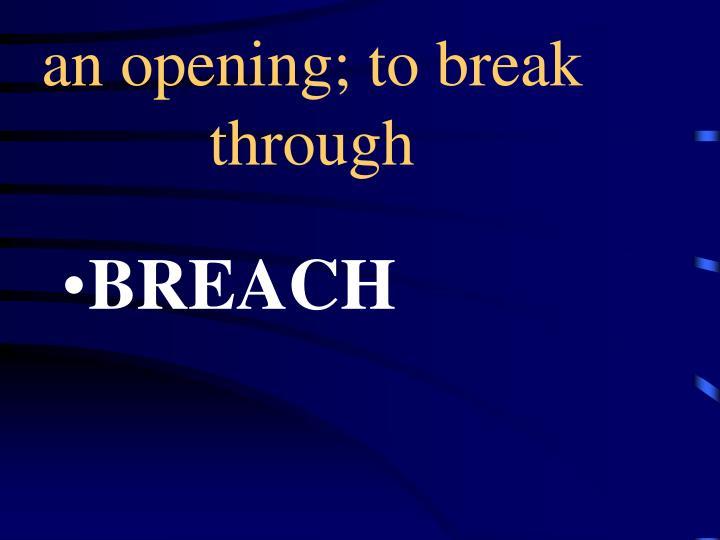 an opening; to break through