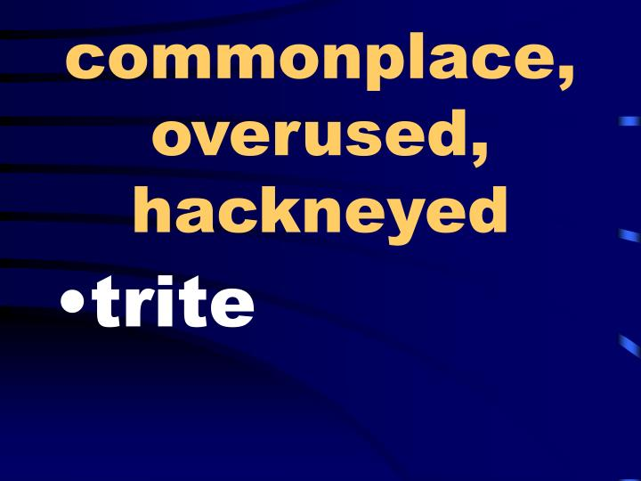 commonplace, overused, hackneyed