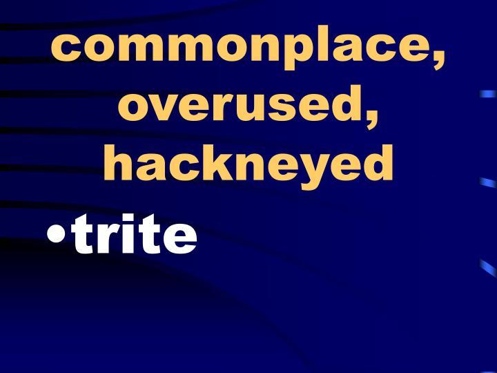 commonplace, overused, hackneyed