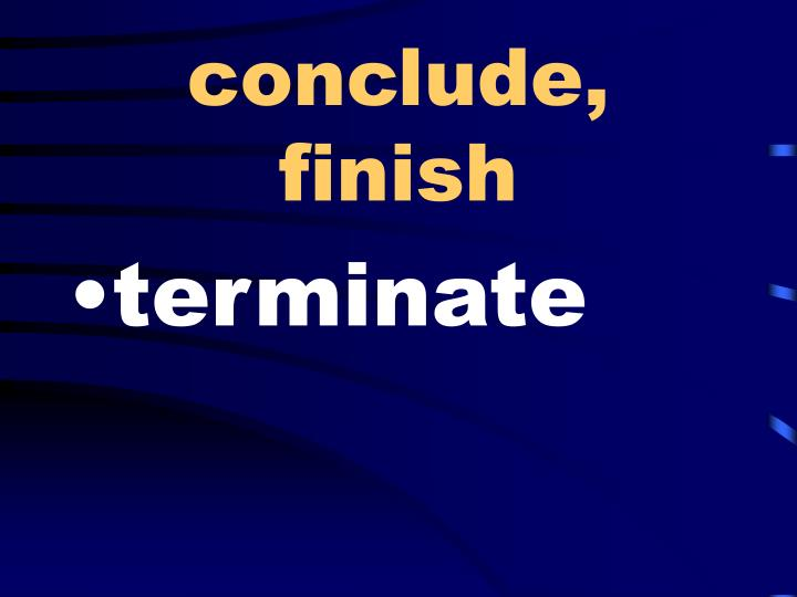 conclude, finish