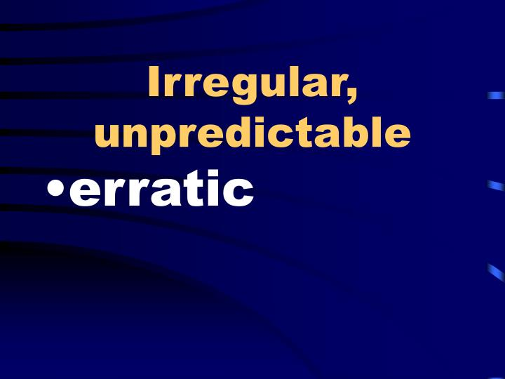 Irregular, unpredictable