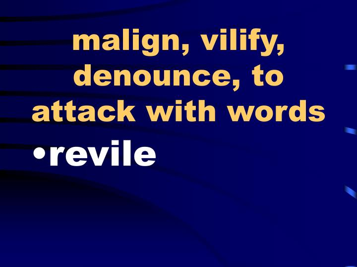 malign, vilify, denounce, to attack with words