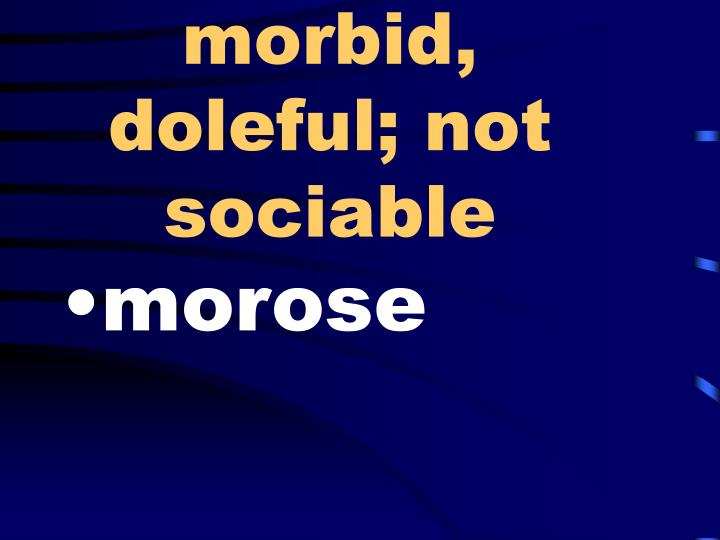 morbid, doleful; not sociable