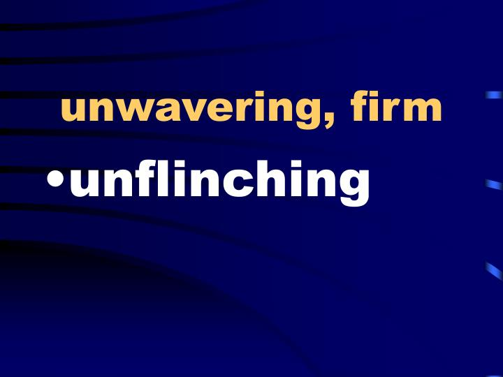 unwavering, firm