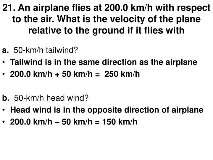 21. An airplane flies at 200.0 km/h with respect to the air. What is the velocity of the plane relat...